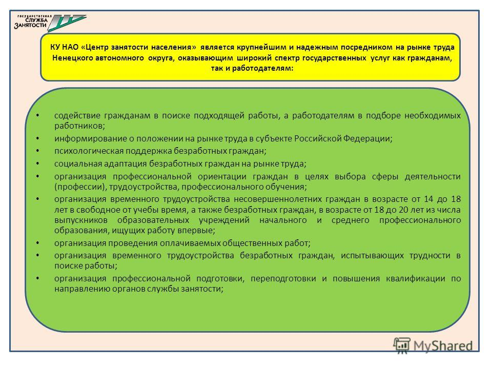 КУ НАО «Центр занятости населения» является крупнейшим и надежным посредником на рынке труда Ненецкого автономного округа, оказывающим широкий спектр государственных услуг как гражданам, так и работодателям: содействие гражданам в поиске подходящей р