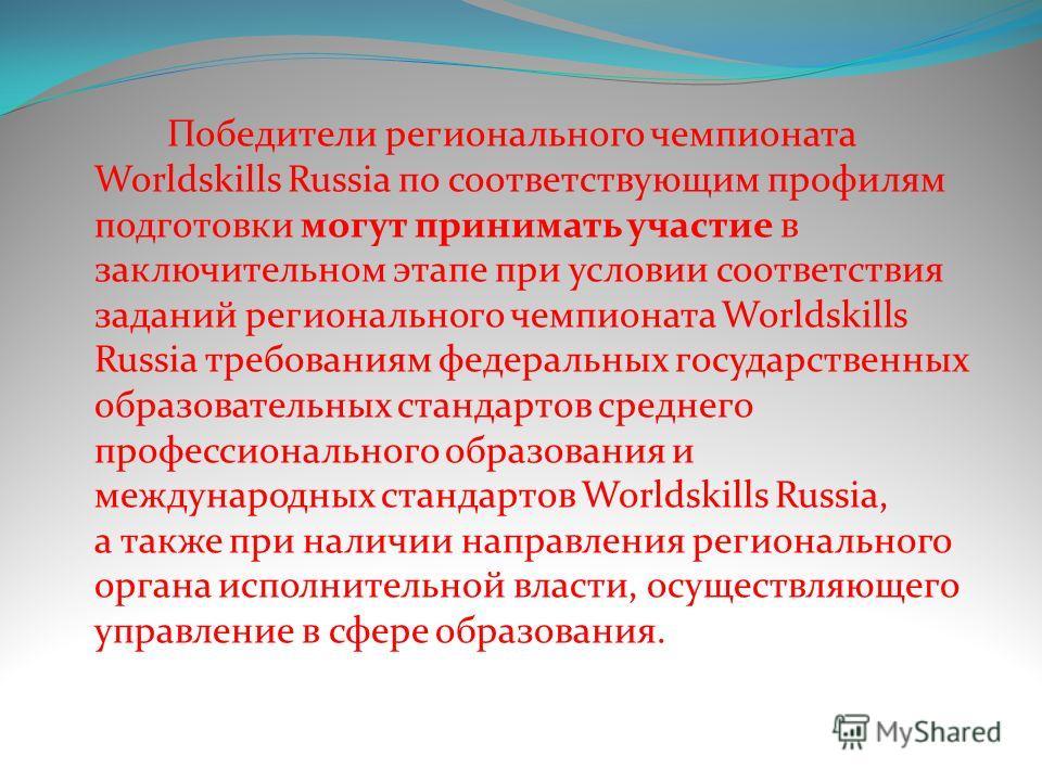 Победители регионального чемпионата Worldskills Russia по соответствующим профилям подготовки могут принимать участие в заключительном этапе при условии соответствия заданий регионального чемпионата Worldskills Russia требованиям федеральных государс