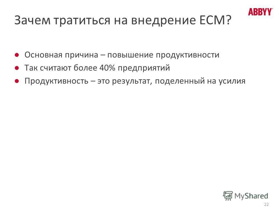 22 Зачем тратиться на внедрение ECM? Основная причина – повышение продуктивности Так считают более 40% предприятий Продуктивность – это результат, поделенный на усилия