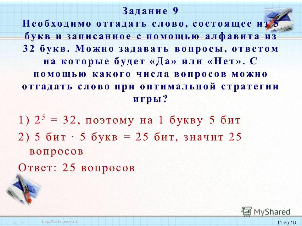11 из 16 1) 2 5 = 32, поэтому на 1 букву 5 бит 2) 5 бит 5 букв = 25 бит, значит 25 вопросов Ответ: 25 вопросов Задание 9 Необходимо отгадать слово, состоящее из 5 букв и записанное с помощью алфавита из 32 букв. Можно задавать вопросы, ответом на кот