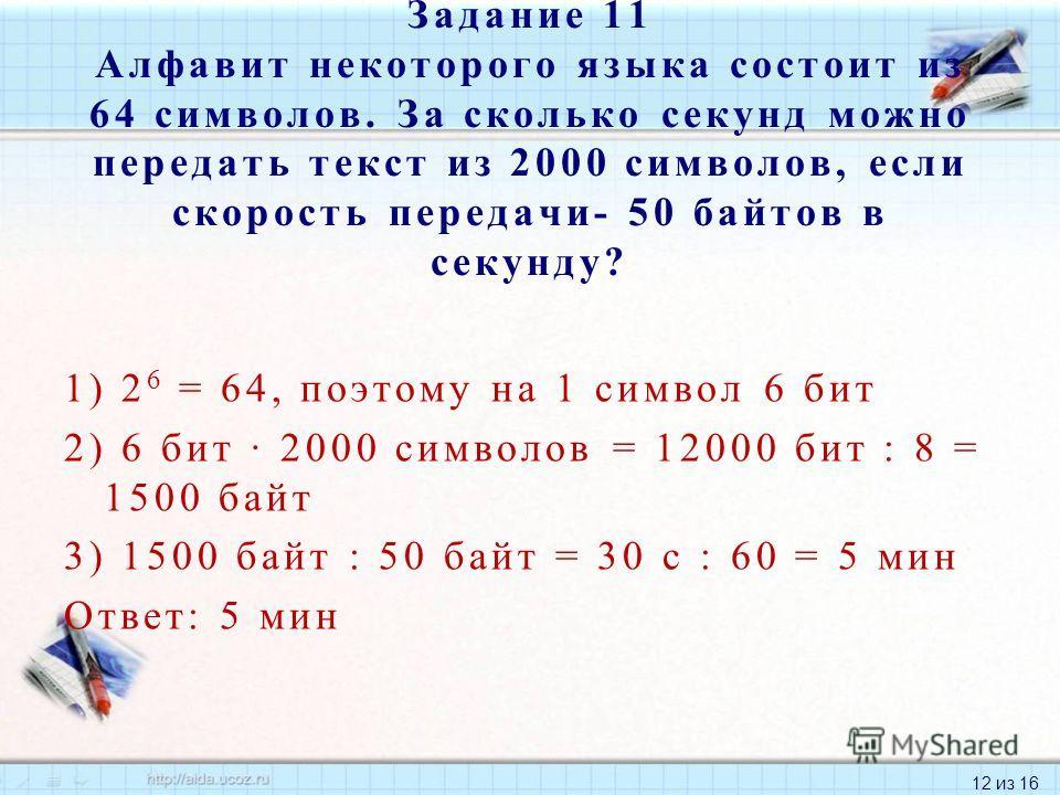 12 из 16 1) 2 6 = 64, поэтому на 1 символ 6 бит 2) 6 бит 2000 символов = 12000 бит : 8 = 1500 байт 3) 1500 байт : 50 байт = 30 с : 60 = 5 мин Ответ: 5 мин Задание 11 Алфавит некоторого языка состоит из 64 символов. За сколько секунд можно передать те
