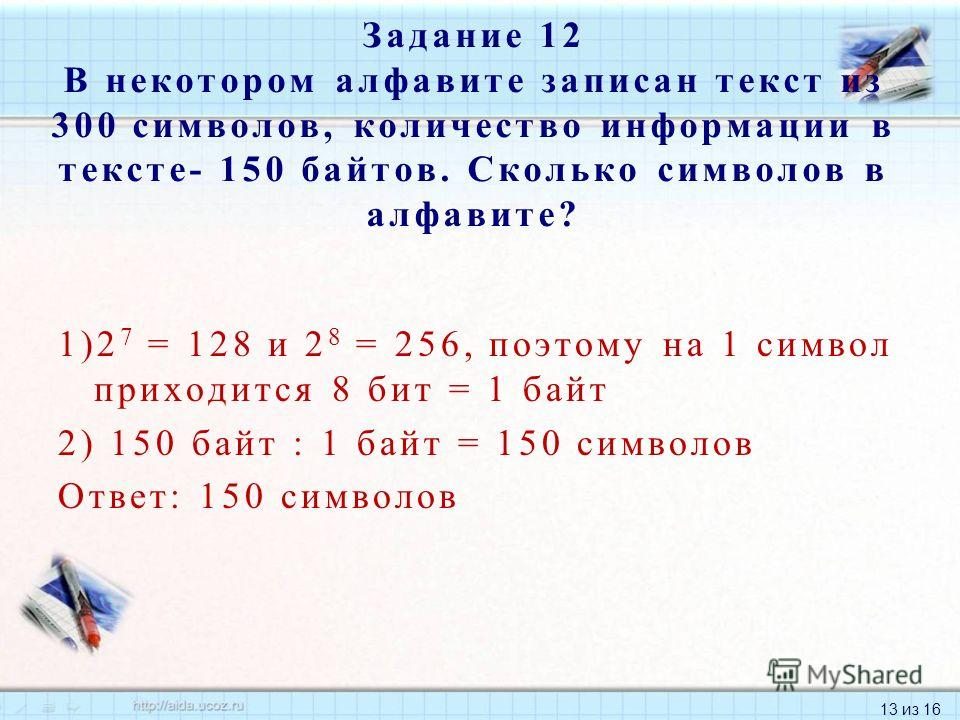 13 из 16 1)2 7 = 128 и 2 8 = 256, поэтому на 1 символ приходится 8 бит = 1 байт 2) 150 байт : 1 байт = 150 символов Ответ: 150 символов Задание 12 В некотором алфавите записан текст из 300 символов, количество информации в тексте- 150 байтов. Сколько