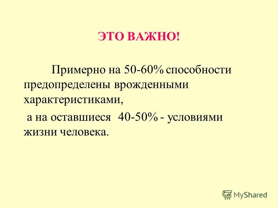 ЭТО ВАЖНО! Примерно на 50-60% способности предопределены врожденными характеристиками, а на оставшиеся 40-50% - условиями жизни человека.