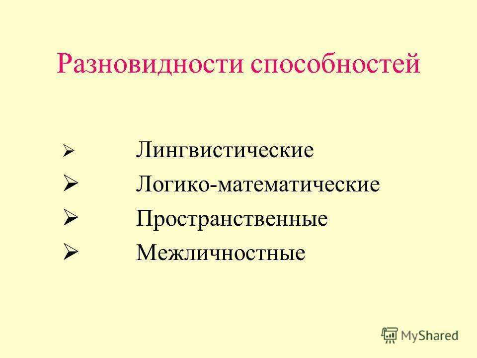 Разновидности способностей Лингвистические Логико-математические Пространственные Межличностные