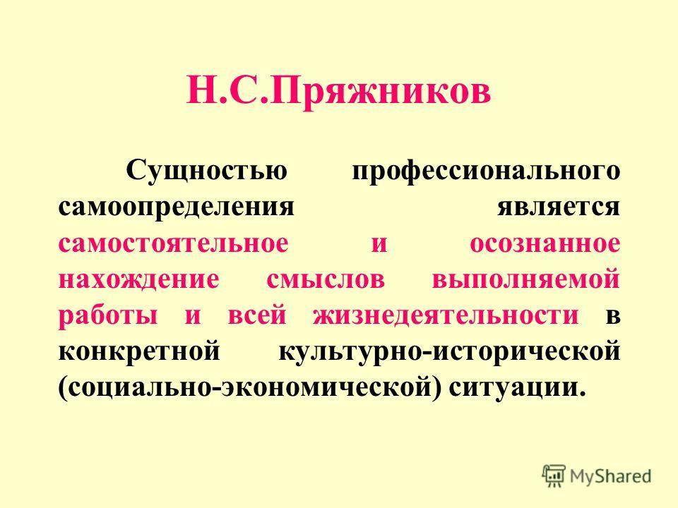 Н.С.Пряжников Сущностью профессионального самоопределения является самостоятельное и осознанное нахождение смыслов выполняемой работы и всей жизнедеятельности в конкретной культурно-исторической (социально-экономической) ситуации.