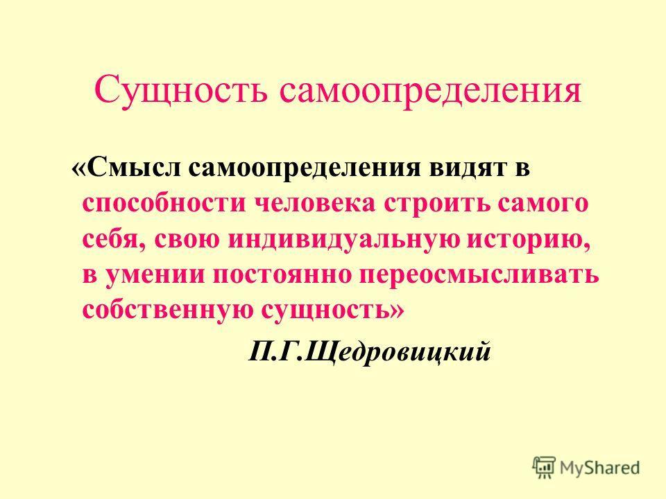 Сущность самоопределения «Смысл самоопределения видят в способности человека строить самого себя, свою индивидуальную историю, в умении постоянно переосмысливать собственную сущность» П.Г.Щедровицкий