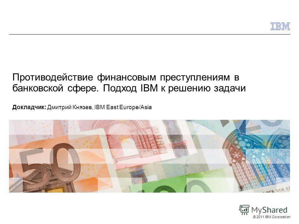 © 2011 IBM Corporation Противодействие финансовым преступлениям в банковской сфере. Подход IBM к решению задачи Докладчик: Дмитрий Князев, IBM East Europe/Asia