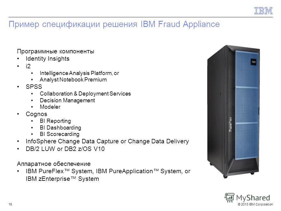 © 2013 IBM Corporation Пример спецификации решения IBM Fraud Appliance Программные компоненты Identity Insights i2 Intelligence Analysis Platform, or Analyst Notebook Premium SPSS Collaboration & Deployment Services Decision Management Modeler Cognos