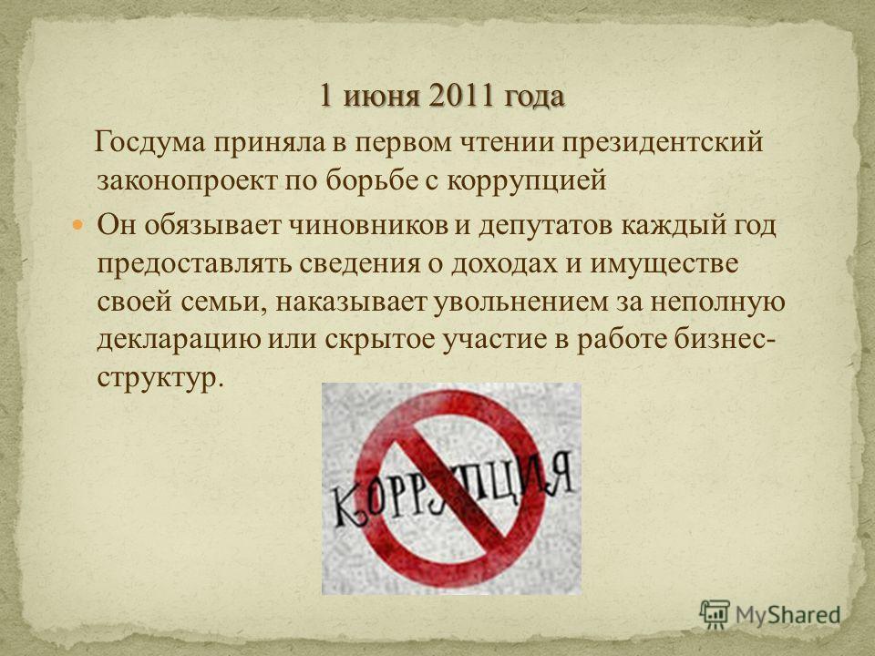 1 июня 2011 года Госдума приняла в первом чтении президентский законопроект по борьбе с коррупцией Он обязывает чиновников и депутатов каждый год предоставлять сведения о доходах и имуществе своей семьи, наказывает увольнением за неполную декларацию