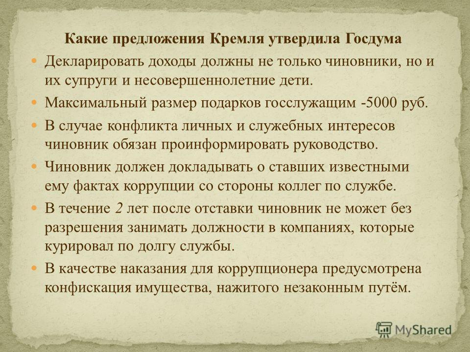 Какие предложения Кремля утвердила Госдума Декларировать доходы должны не только чиновники, но и их супруги и несовершеннолетние дети. Максимальный размер подарков госслужащим -5000 руб. В случае конфликта личных и служебных интересов чиновник обязан