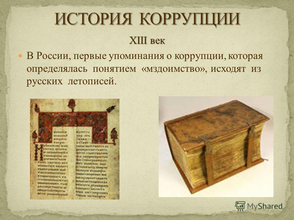 XIII век В России, первые упоминания о коррупции, которая определялась понятием «мздоимство», исходят из русских летописей.