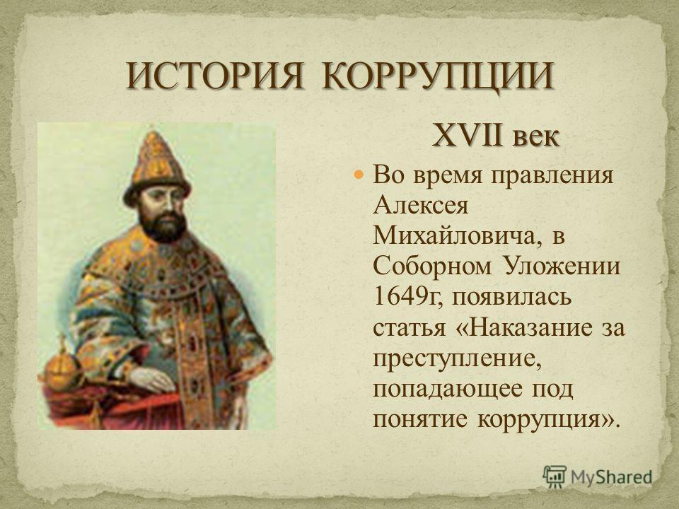XVII век Во время правления Алексея Михайловича, в Соборном Уложении 1649г, появилась статья «Наказание за преступление, попадающее под понятие коррупция».