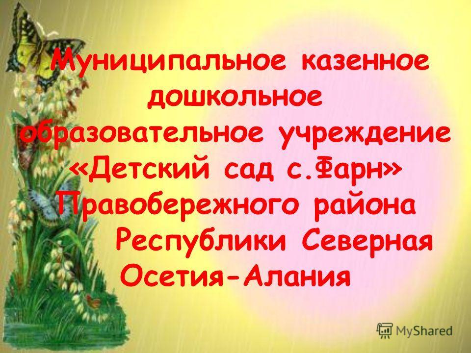 Муниципальное казенное дошкольное образовательное учреждение «Детский сад с.Фарн» Правобережного района Республики Северная Осетия-Алания