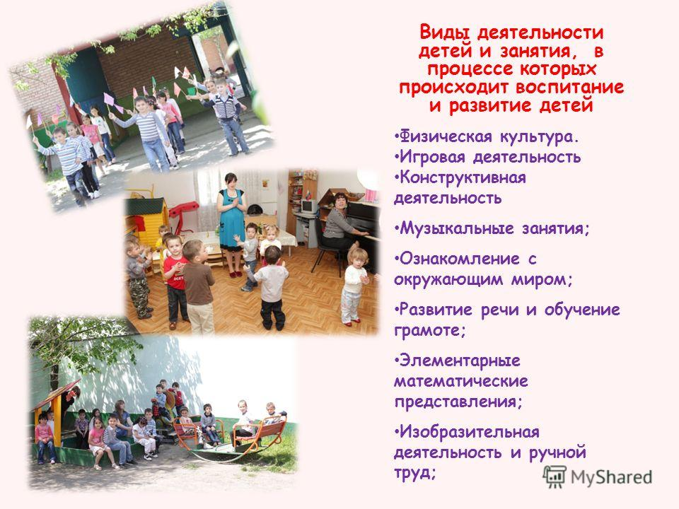 Виды деятельности детей и занятия, в процессе которых происходит воспитание и развитие детей Физическая культура. Игровая деятельность Конструктивная деятельность Музыкальные занятия; Ознакомление с окружающим миром; Развитие речи и обучение грамоте;