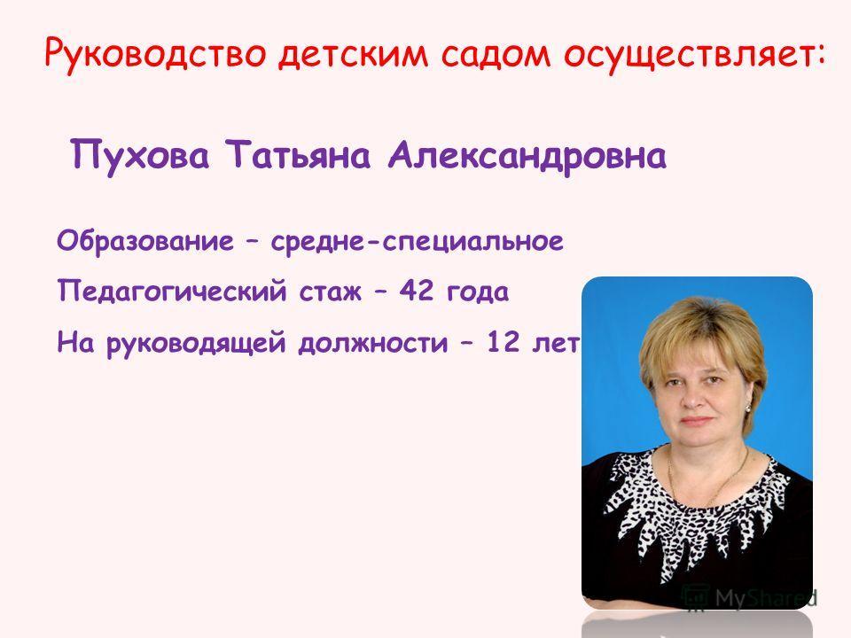 Руководство детским садом осуществляет: Пухова Татьяна Александровна Образование – средне-специальное Педагогический стаж – 42 года На руководящей должности – 12 лет