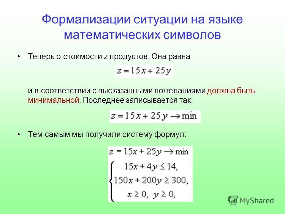 Формализации ситуации на языке математических символов Теперь о стоимости z продуктов. Она равна и в соответствии с высказанными пожеланиями должна быть минимальной. Последнее записывается так: Тем самым мы получили систему формул:
