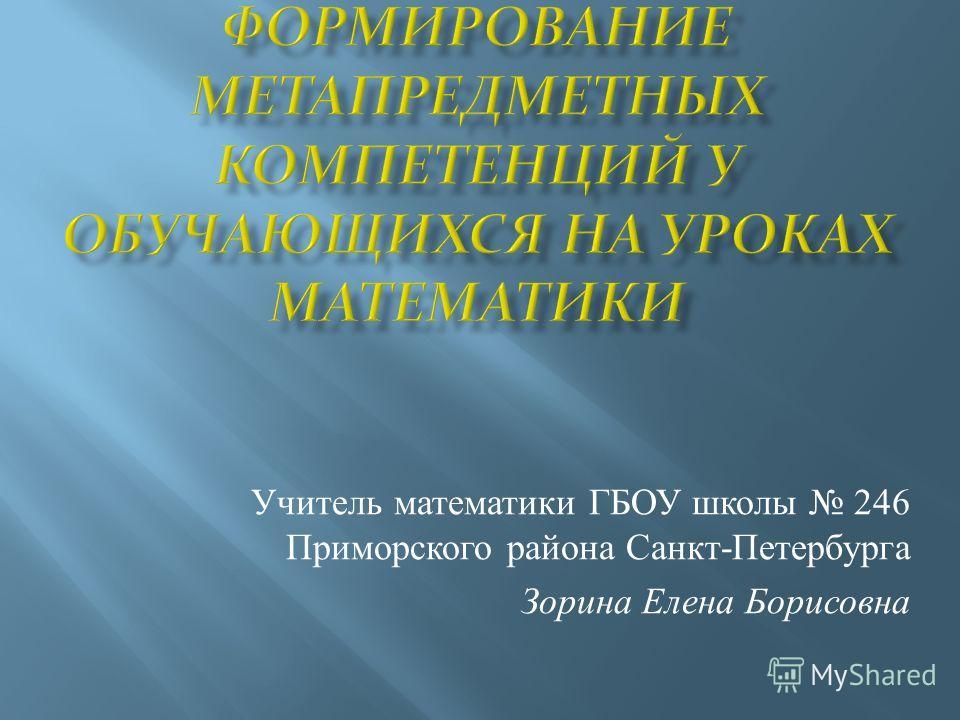 Учитель математики ГБОУ школы 246 Приморского района Санкт-Петербурга Зорина Елена Борисовна