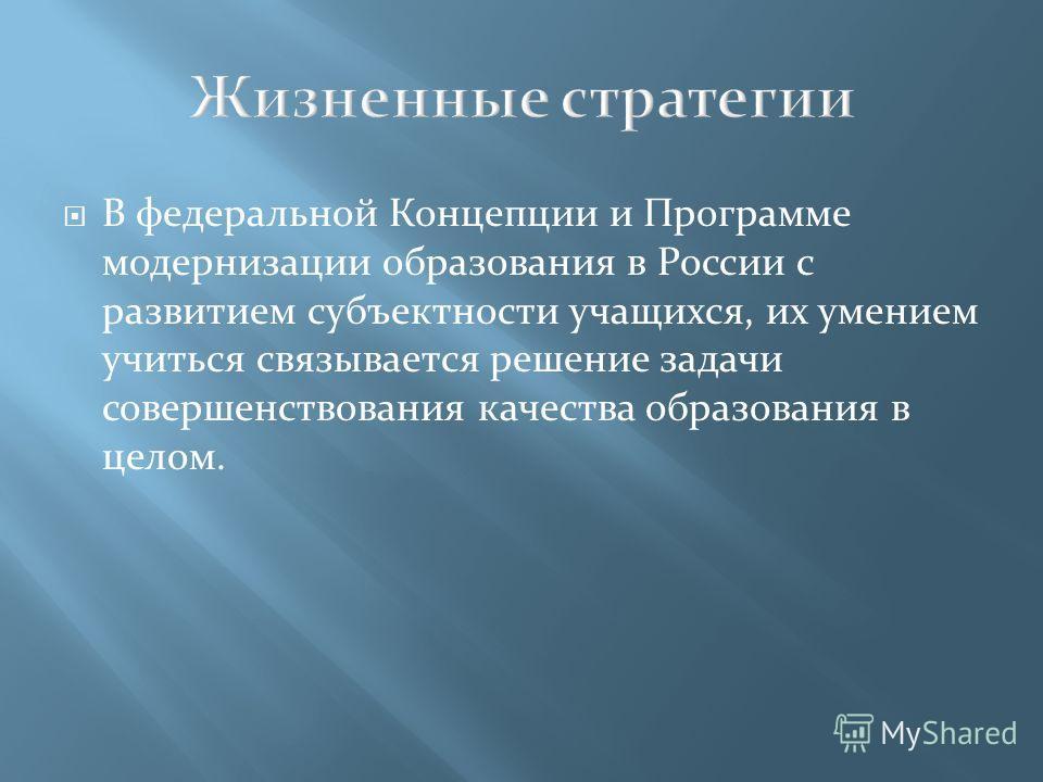 В федеральной Концепции и Программе модернизации образования в России с развитием субъектности учащихся, их умением учиться связывается решение задачи совершенствования качества образования в целом.