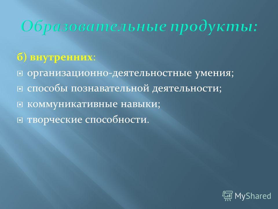 б) внутренних: организационно-деятельностные умения; способы познавательной деятельности; коммуникативные навыки; творческие способности.