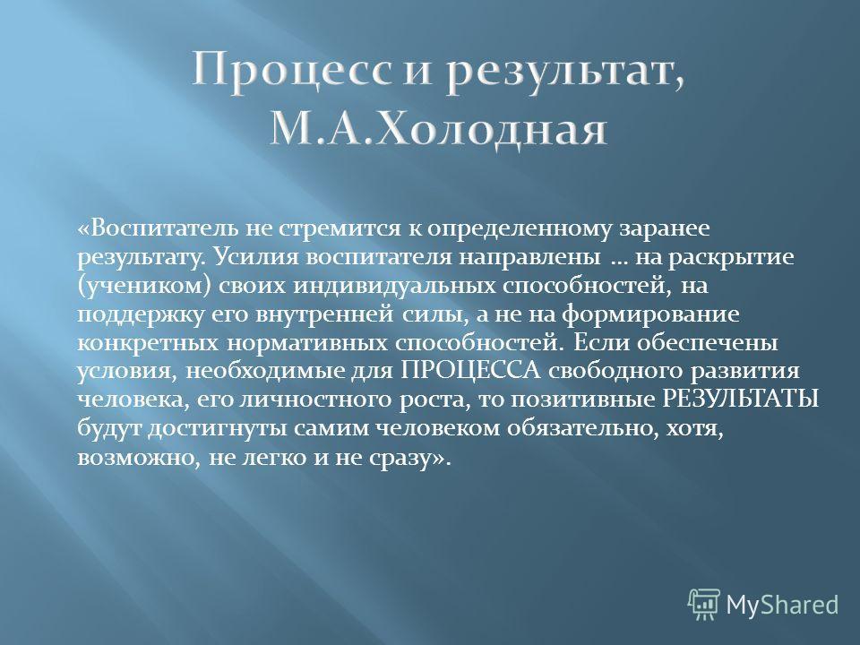 «Воспитатель не стремится к определенному заранее результату. Усилия воспитателя направлены … на раскрытие (учеником) своих индивидуальных способностей, на поддержку его внутренней силы, а не на формирование конкретных нормативных способностей. Если