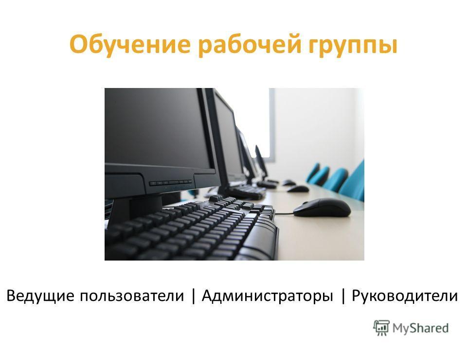 Обучение рабочей группы Ведущие пользователи | Администраторы | Руководители