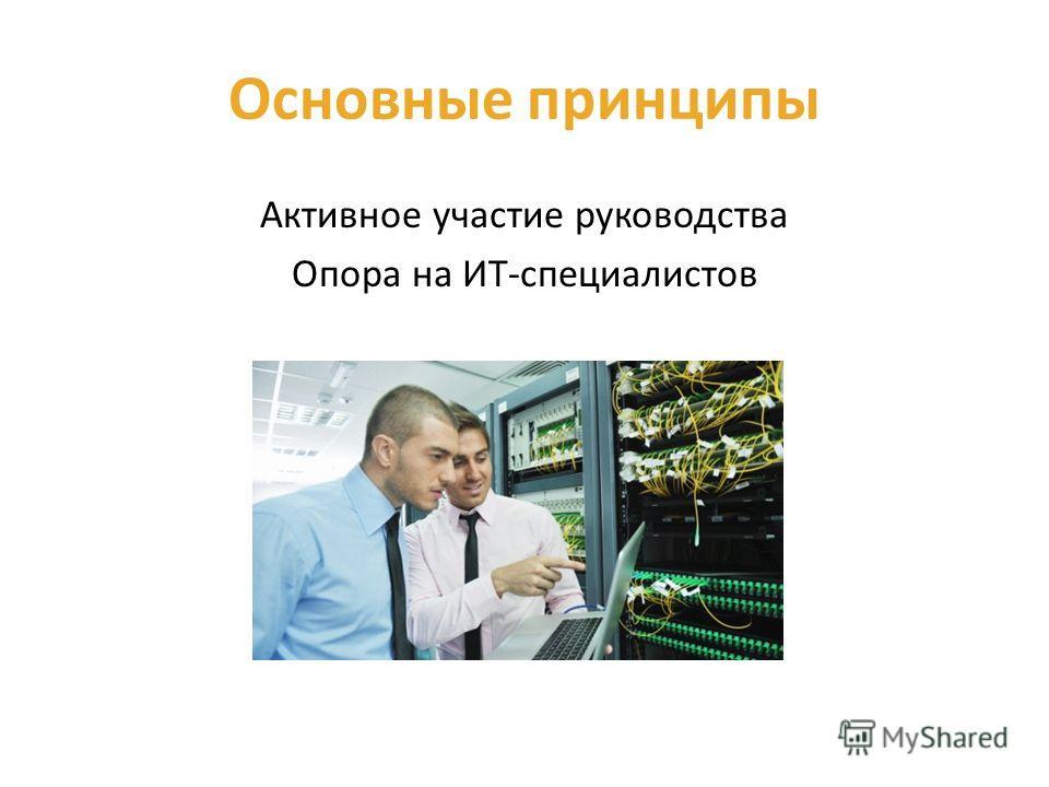 Основные принципы Активное участие руководства Опора на ИТ-специалистов