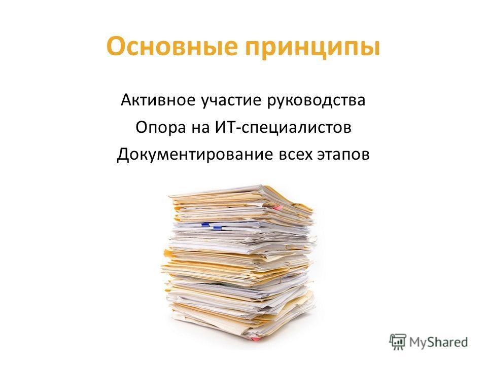 Основные принципы Активное участие руководства Опора на ИТ-специалистов Документирование всех этапов