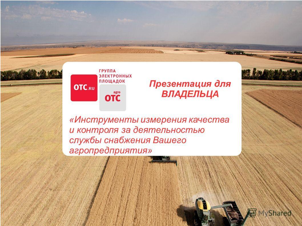 Презентация для ВЛАДЕЛЬЦА «Инструменты измерения качества и контроля за деятельностью службы снабжения Вашего агропредприятия»