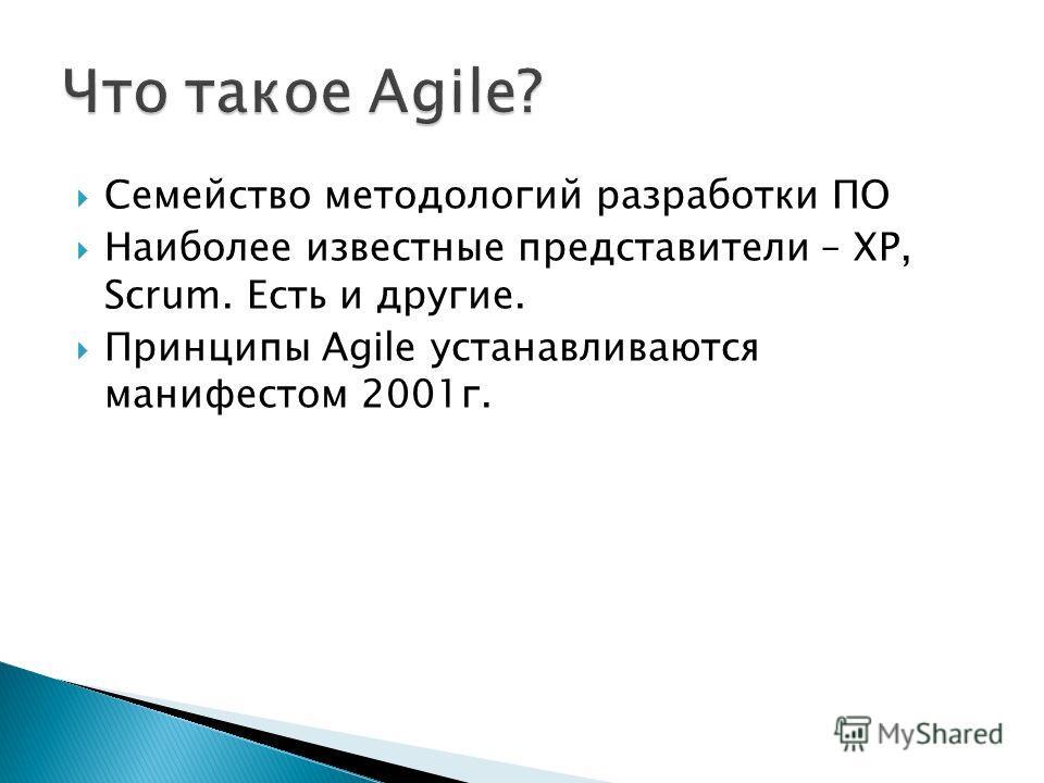 Семейство методологий разработки ПО Наиболее известные представители – XP, Scrum. Есть и другие. Принципы Agile устанавливаются манифестом 2001г.