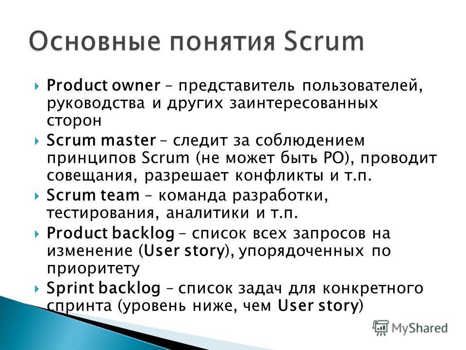 Product owner – представитель пользователей, руководства и других заинтересованных сторон Scrum master – следит за соблюдением принципов Scrum (не может быть PO), проводит совещания, разрешает конфликты и т.п. Scrum team – команда разработки, тестиро