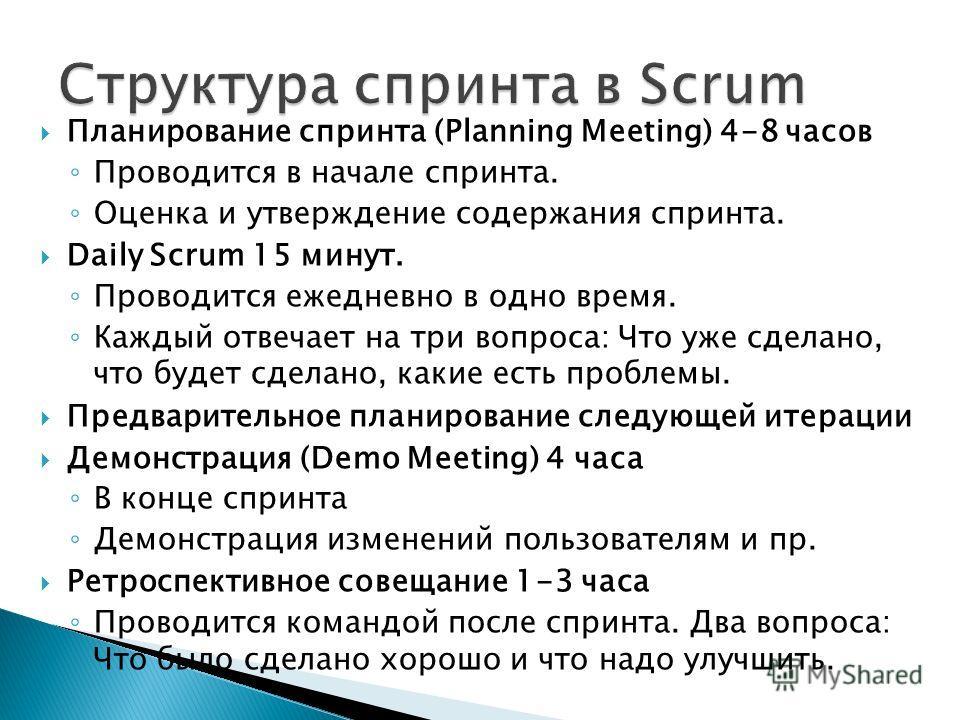 Планирование спринта (Planning Meeting) 4-8 часов Проводится в начале спринта. Оценка и утверждение содержания спринта. Daily Scrum 15 минут. Проводится ежедневно в одно время. Каждый отвечает на три вопроса: Что уже сделано, что будет сделано, какие