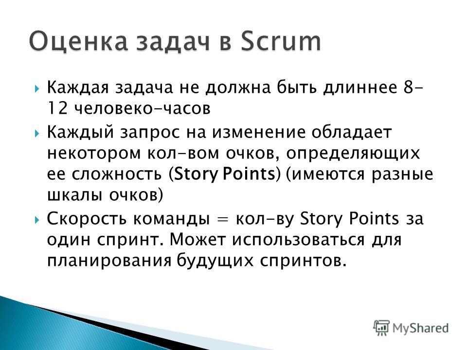 Каждая задача не должна быть длиннее 8- 12 человеко-часов Каждый запрос на изменение обладает некотором кол-вом очков, определяющих ее сложность (Story Points) (имеются разные шкалы очков) Скорость команды = кол-ву Story Points за один спринт. Может