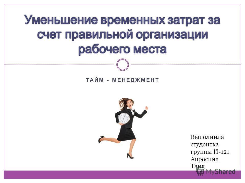 ТАЙМ - МЕНЕДЖМЕНТ Выполнила студентка группы И-121 Апросина Таня