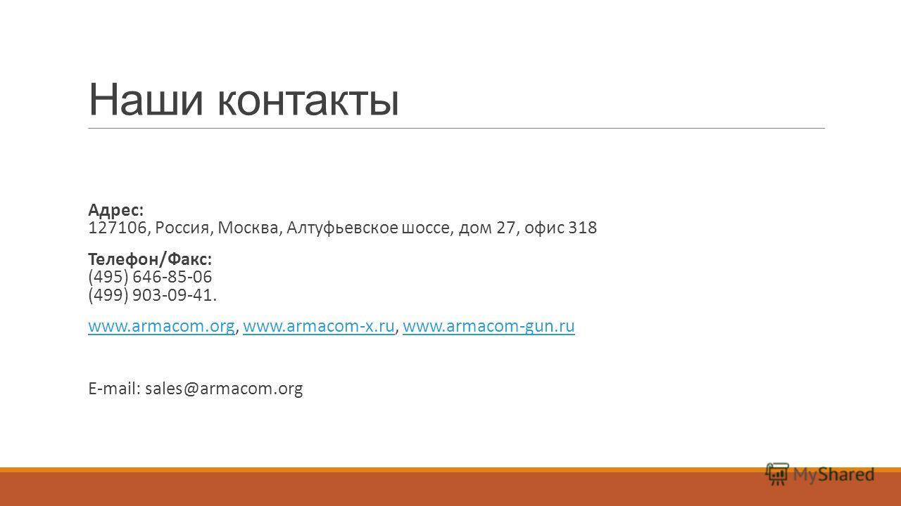 Наши контакты Адрес: 127106, Россия, Москва, Алтуфьевское шоссе, дом 27, офис 318 Телефон/Факс: (495) 646-85-06 (499) 903-09-41. www.armacom.org, www.armacom-x.ru, www.armacom-gun.ruwww.armacom.orgwww.armacom-x.ruwww.armacom-gun.ru E-mail: sales@arma