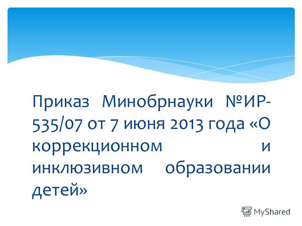 Приказ Минобрнауки ИР- 535/07 от 7 июня 2013 года «О коррекционном и инклюзивном образовании детей»