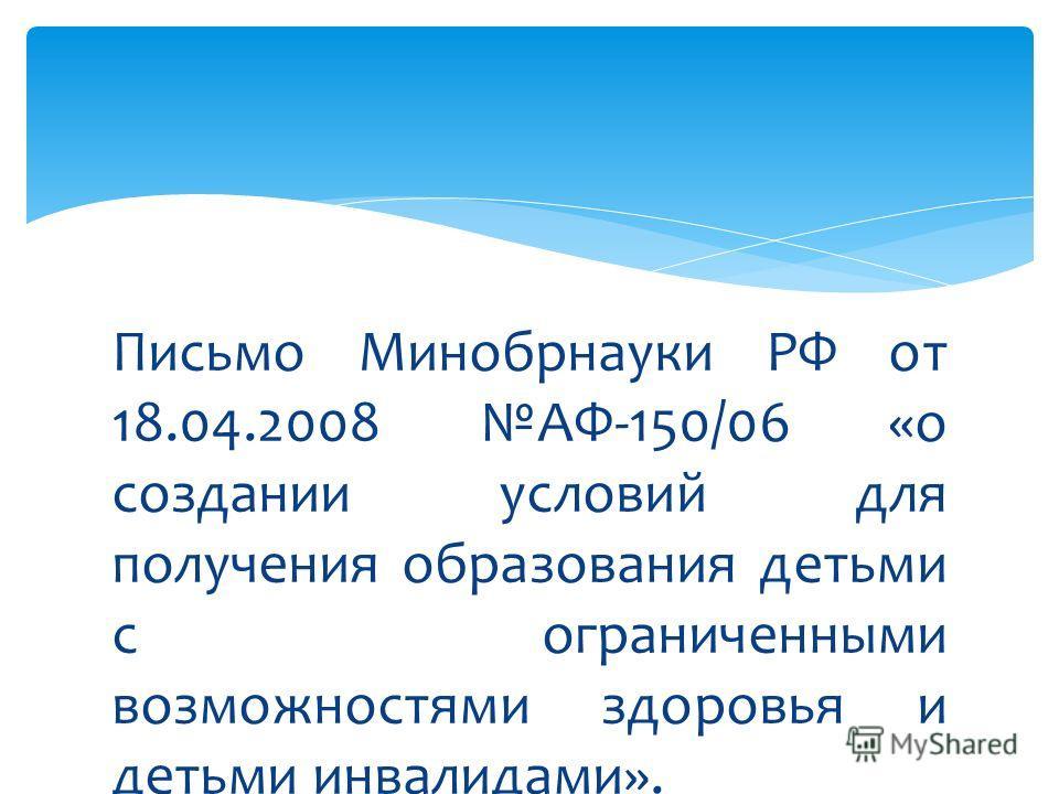 Письмо Минобрнауки РФ от 18.04.2008 АФ-150/06 «о создании условий для получения образования детьми с ограниченными возможностями здоровья и детьми инвалидами».