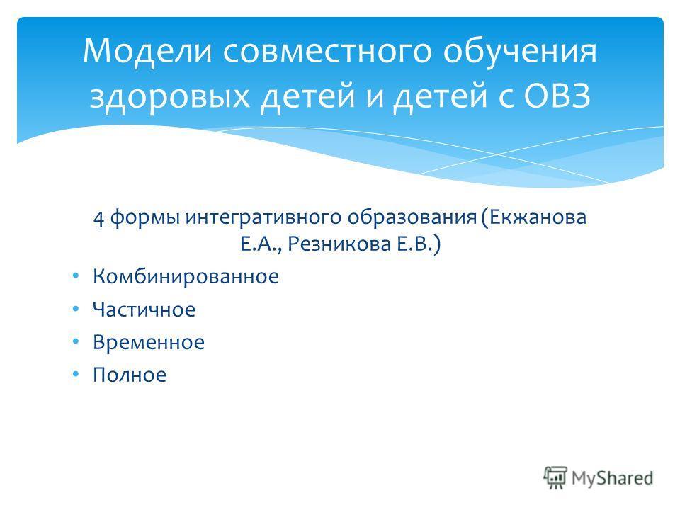 4 формы интегративного образования (Екжанова Е.А., Резникова Е.В.) Комбинированное Частичное Временное Полное Модели совместного обучения здоровых детей и детей с ОВЗ