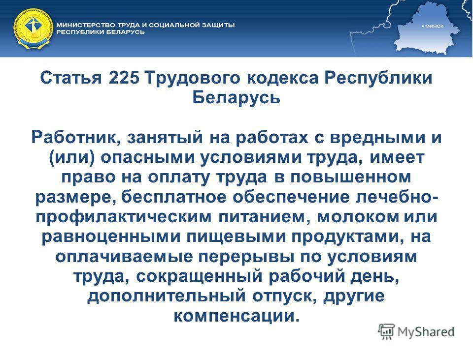 Статья 225 Трудового кодекса Республики Беларусь Работник, занятый на работах с вредными и (или) опасными условиями труда, имеет право на оплату труда в повышенном размере, бесплатное обеспечение лечебно- профилактическим питанием, молоком или равноц