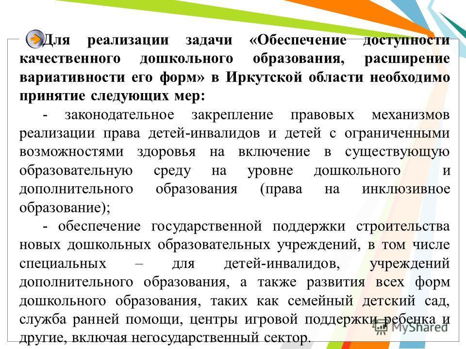 Для реализации задачи «Обеспечение доступности качественного дошкольного образования, расширение вариативности его форм» в Иркутской области необходимо принятие следующих мер: - законодательное закрепление правовых механизмов реализации права детей-и