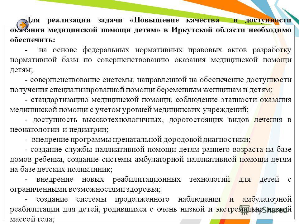 Для реализации задачи «Повышение качества и доступности оказания медицинской помощи детям» в Иркутской области необходимо обеспечить: - на основе федеральных нормативных правовых актов разработку нормативной базы по совершенствованию оказания медицин