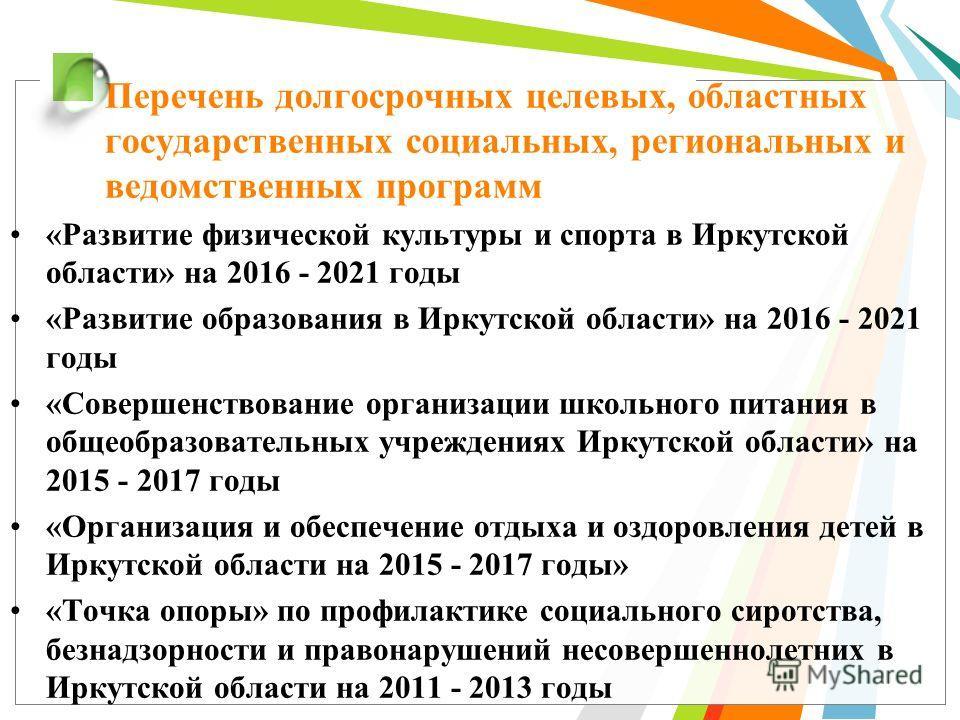 Перечень долгосрочных целевых, областных государственных социальных, региональных и ведомственных программ «Развитие физической культуры и спорта в Иркутской области» на 2016 - 2021 годы «Развитие образования в Иркутской области» на 2016 - 2021 годы