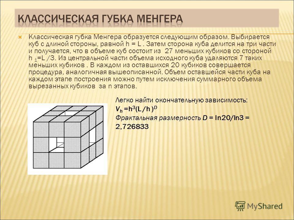 Классическая губка Менгера образуется следующим образом. Выбирается куб с длиной стороны, равной h = L. Затем сторона куба делится на три части и получается, что в объеме куб состоит из 27 меньших кубиков со стороной h 1 =L /3. Из центральной части о