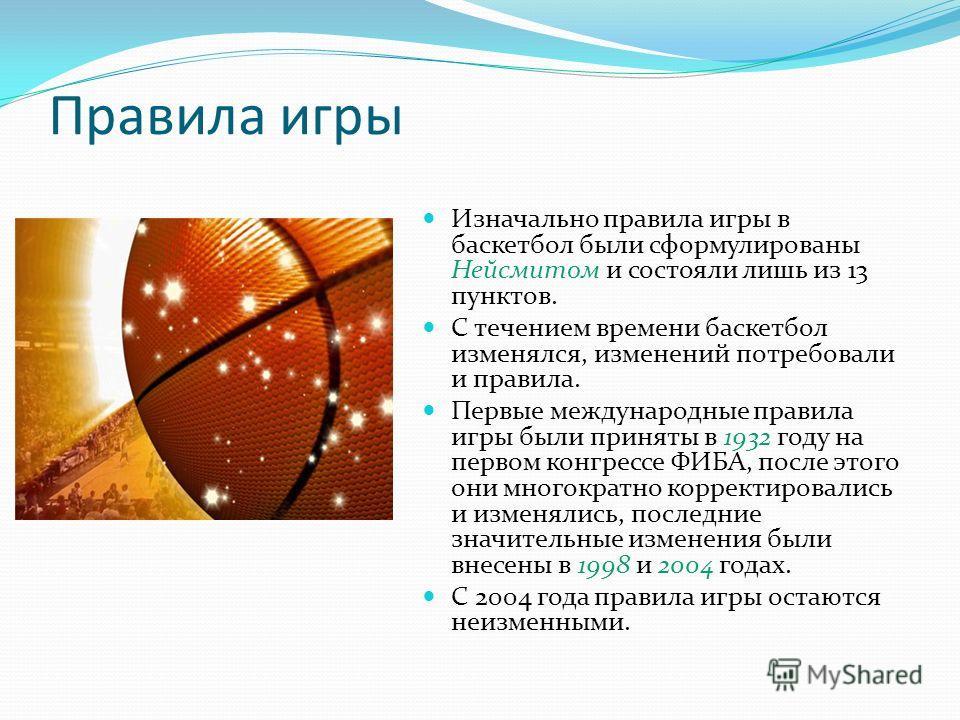 Правила игры Изначально правила игры в баскетбол были сформулированы Нейсмитом и состояли лишь из 13 пунктов. С течением времени баскетбол изменялся, изменений потребовали и правила. Первые международные правила игры были приняты в 1932 году на перво