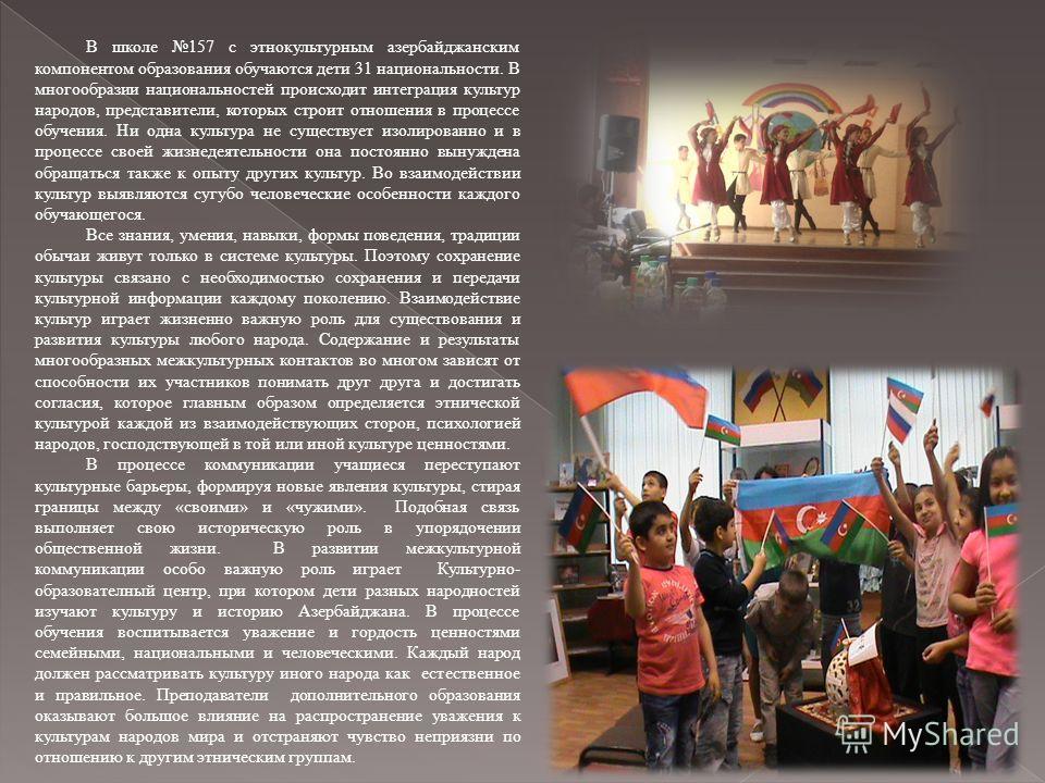 В школе 157 с этнокультурным азербайджанским компонентом образования обучаются дети 31 национальности. В многообразии национальностей происходит интеграция культур народов, представители, которых строит отношения в процессе обучения. Ни одна культура