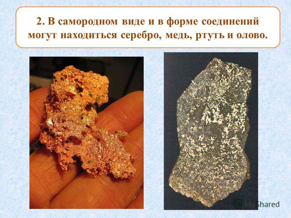 2. В самородном виде и в форме соединений могут находиться серебро, медь, ртуть и олово.