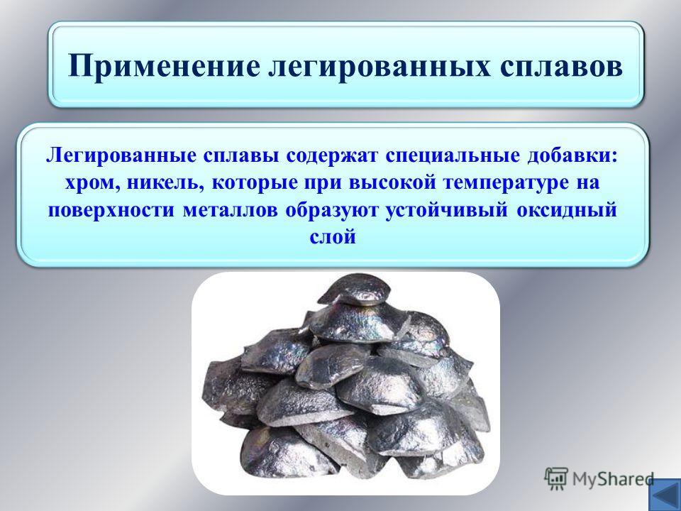 Применение легированных сплавов Легированные сплавы содержат специальные добавки: хром, никель, которые при высокой температуре на поверхности металлов образуют устойчивый оксидный слой