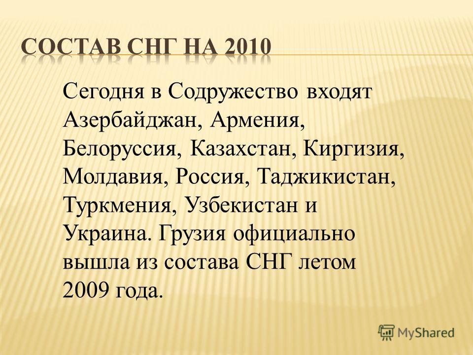 Сегодня в Содружество входят Азербайджан, Армения, Белоруссия, Казахстан, Киргизия, Молдавия, Россия, Таджикистан, Туркмения, Узбекистан и Украина. Грузия официально вышла из состава СНГ летом 2009 года.