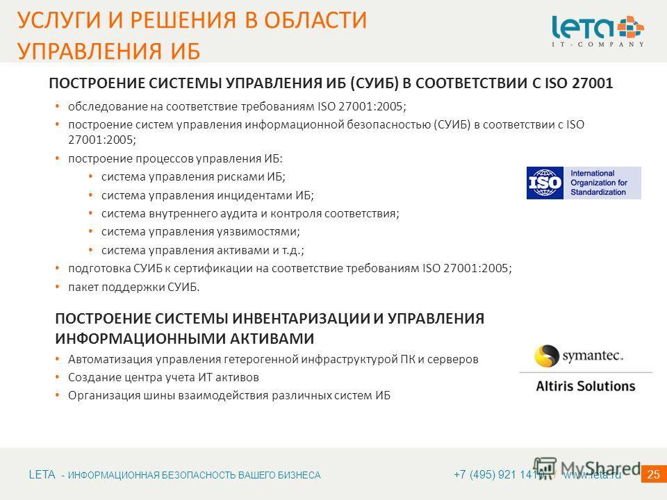 LETA - ИНФОРМАЦИОННАЯ БЕЗОПАСНОСТЬ ВАШЕГО БИЗНЕСА 25 ПОСТРОЕНИЕ СИСТЕМЫ УПРАВЛЕНИЯ ИБ (СУИБ) В СООТВЕТСТВИИ С ISO 27001 обследование на соответствие требованиям ISO 27001:2005; построение систем управления информационной безопасностью (СУИБ) в соотве