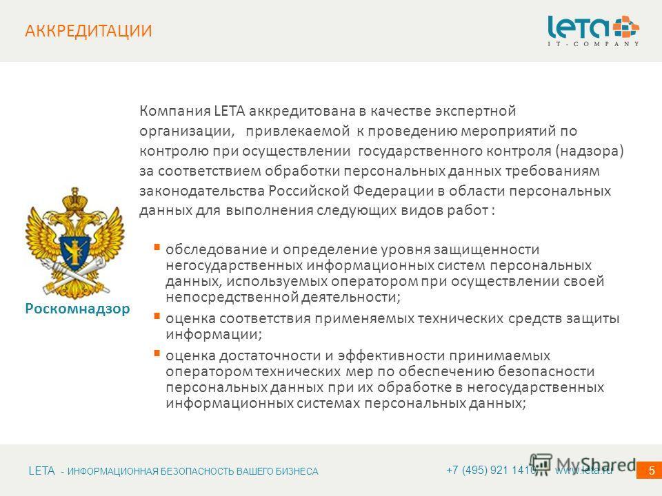 LETA - ИНФОРМАЦИОННАЯ БЕЗОПАСНОСТЬ ВАШЕГО БИЗНЕСА 5 АККРЕДИТАЦИИ +7 (495) 921 1410 / www.leta.ru Компания LETA аккредитована в качестве экспертной организации, привлекаемой к проведению мероприятий по контролю при осуществлении государственного контр