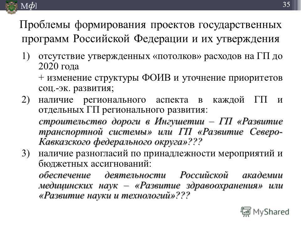 М ] ф 35 Проблемы формирования проектов государственных программ Российской Федерации и их утверждения 1)отсутствие утвержденных «потолков» расходов на ГП до 2020 года + изменение структуры ФОИВ и уточнение приоритетов соц.-эк. развития; 2)наличие ре